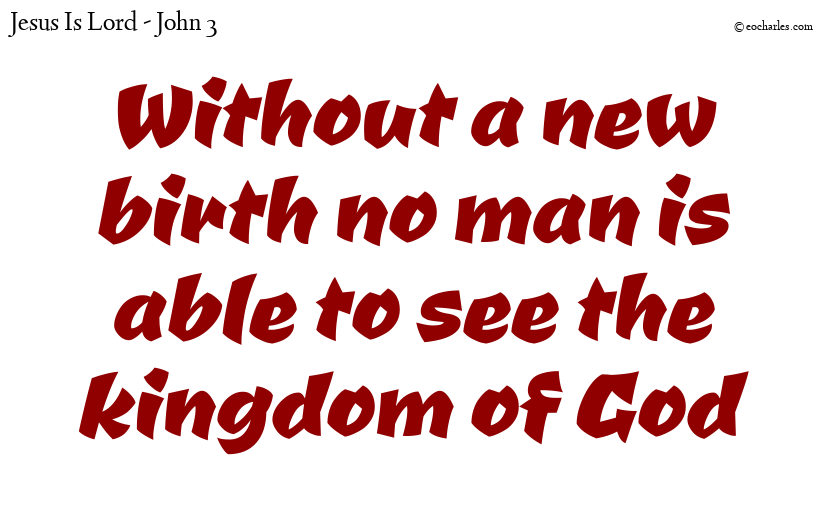 Without a new birth no man is able to see the kingdom of God