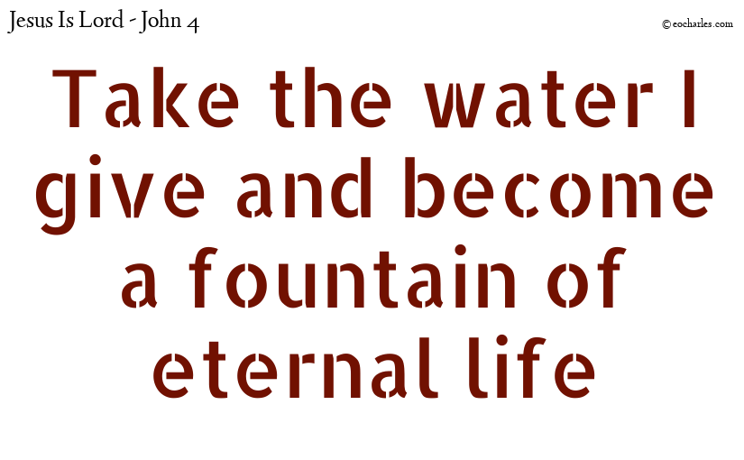Take the water I give and become a fountain of eternal life