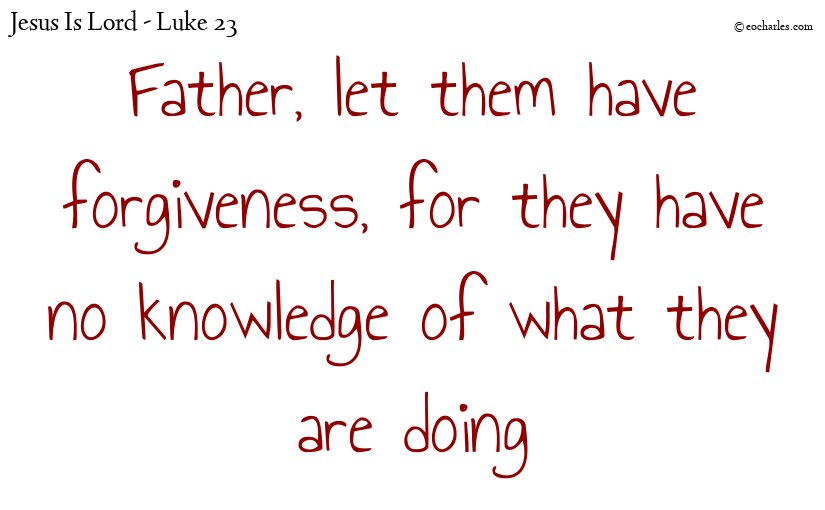 Father, let them have forgiveness, for they have no knowledge of what they are doing