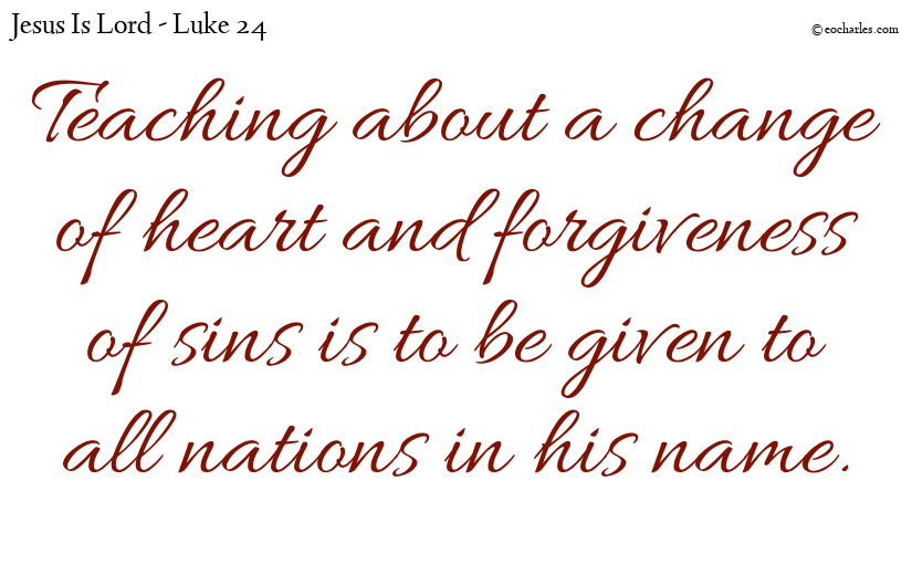 Teaching about a change of heart and forgiveness of sins is to be given to all nations in his name.