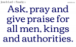 Ask, pray and give praise for all men, kings and authorities.