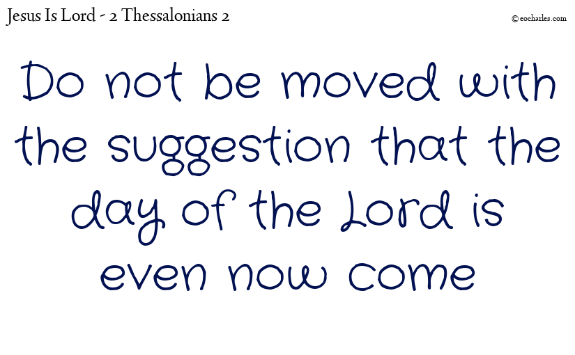 Do not be moved with the suggestion that the day of the Lord is even now come