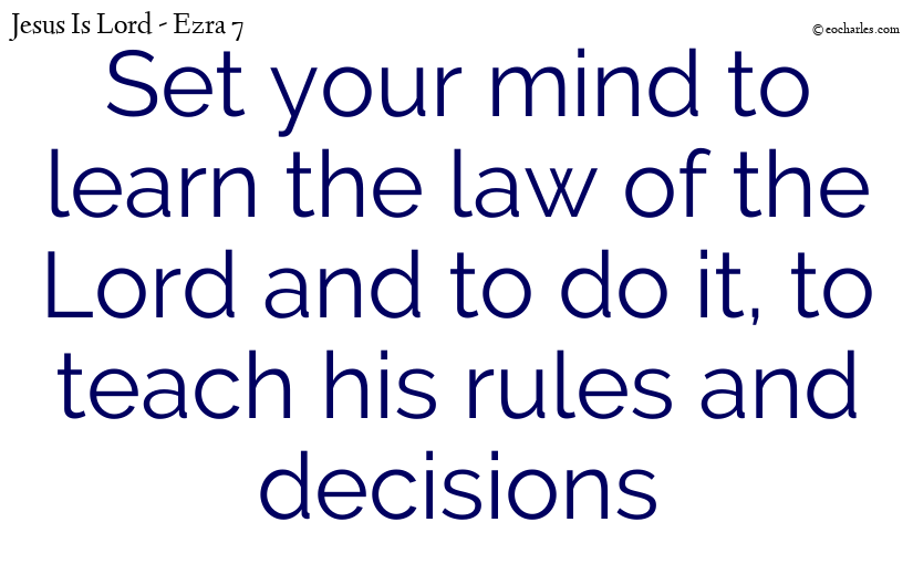 Set your mind to learn the law of the Lord and to do it, to teach his rules and decisions