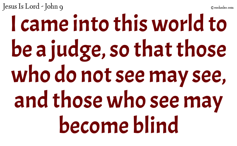 I came into this world to be a judge, so that those who do not see may see, and those who see may become blind