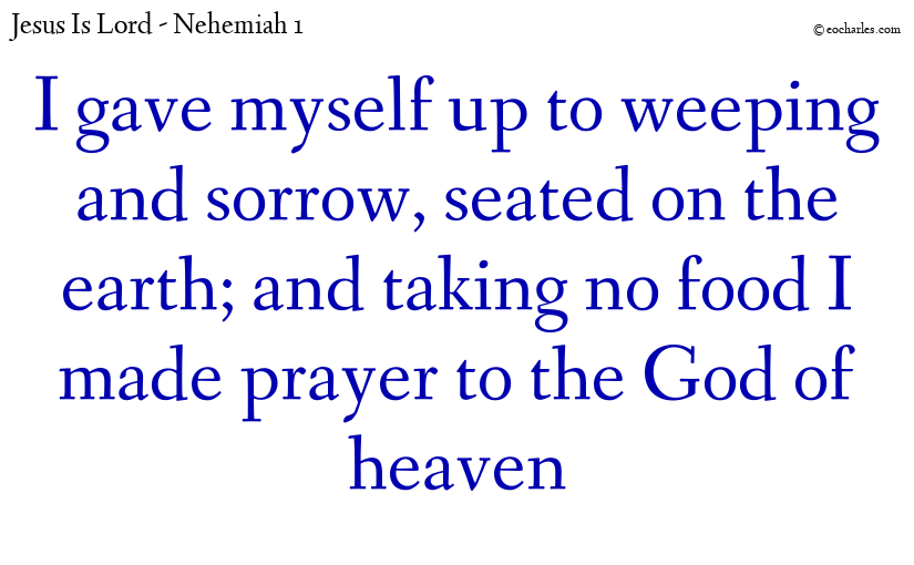 I gave myself up to weeping and sorrow, seated on the earth; and taking no food I made prayer to the God of heaven