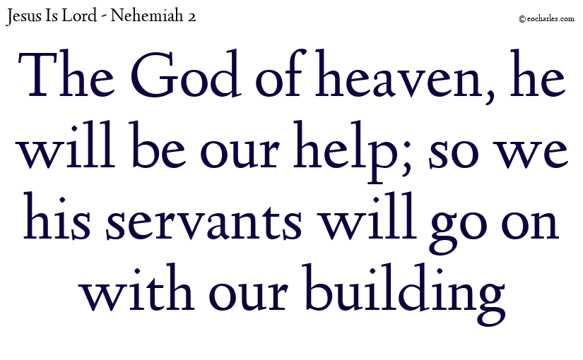 The God of heaven, he will be our help; so we his servants will go on with our building