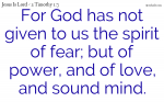 No fear; but Power, Love and Sound Mind