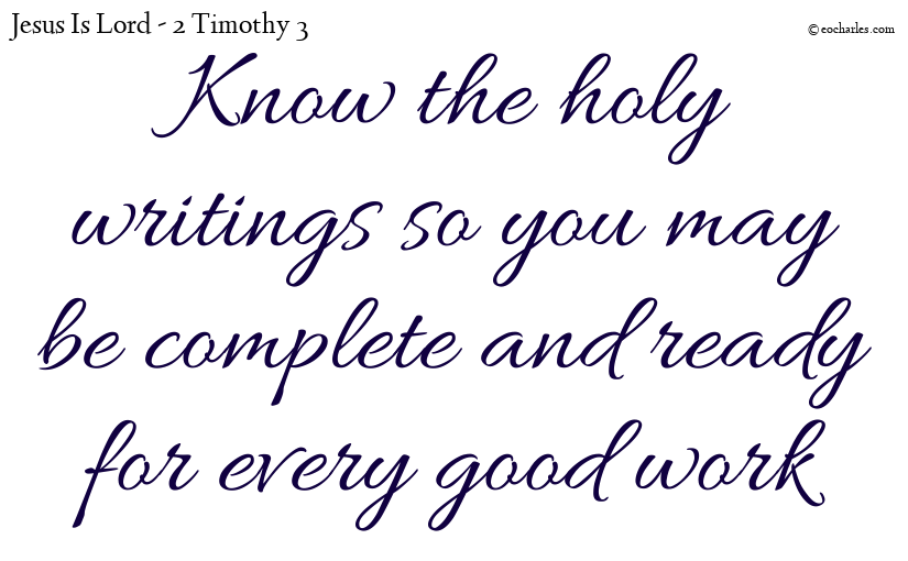 Know the holy writings so you may be complete and ready for every good work