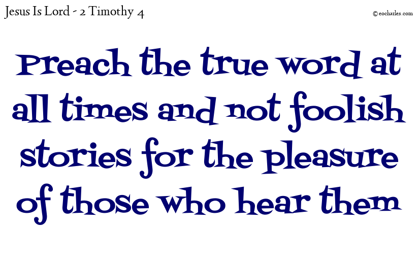 Preach the true word at all times and not foolish stories for the pleasure of those who hear them