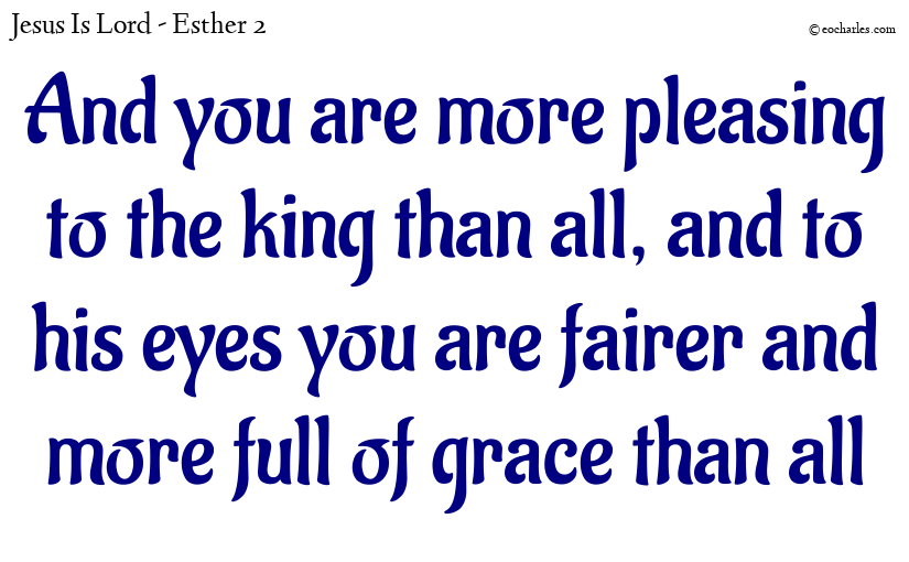 And you are more pleasing to the king than all, and to his eyes you are fairer and more full of grace than all