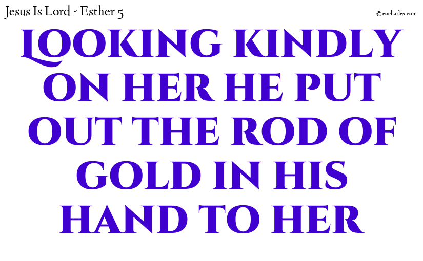 Looking kindly on her he put out the rod of gold in his hand to her