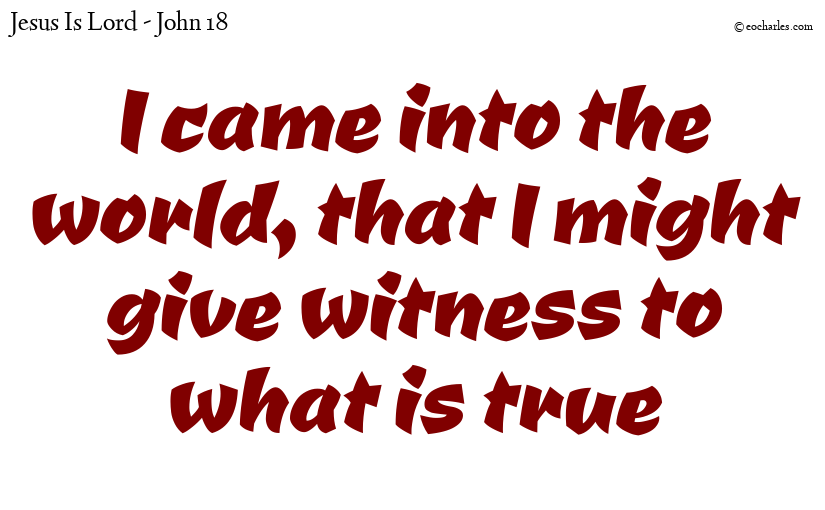 I came into the world, that I might give witness to what is true