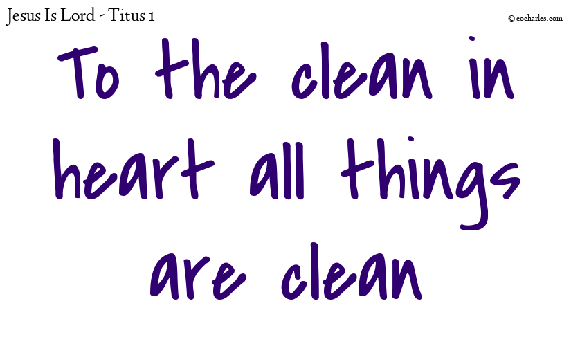 To the clean in heart all things are clean