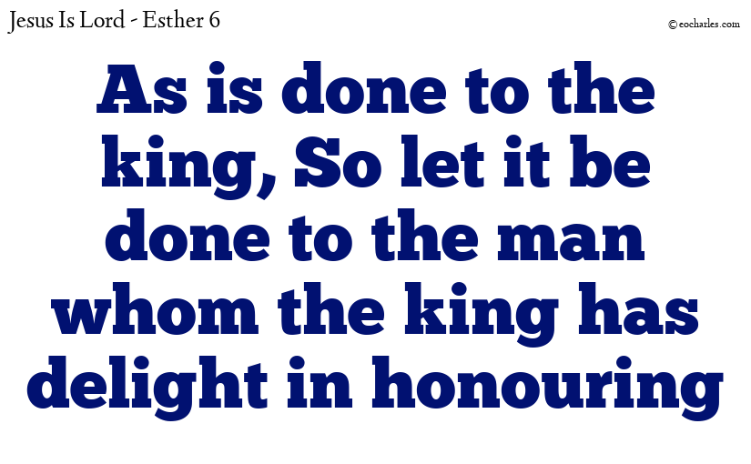 As is done to the king, So let it be done to the man whom the king has delight in honouring