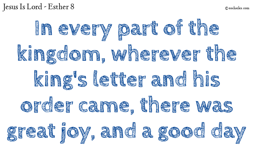 In every part of the kingdom, wherever the king's letter and his order came, there was great joy, and a good day