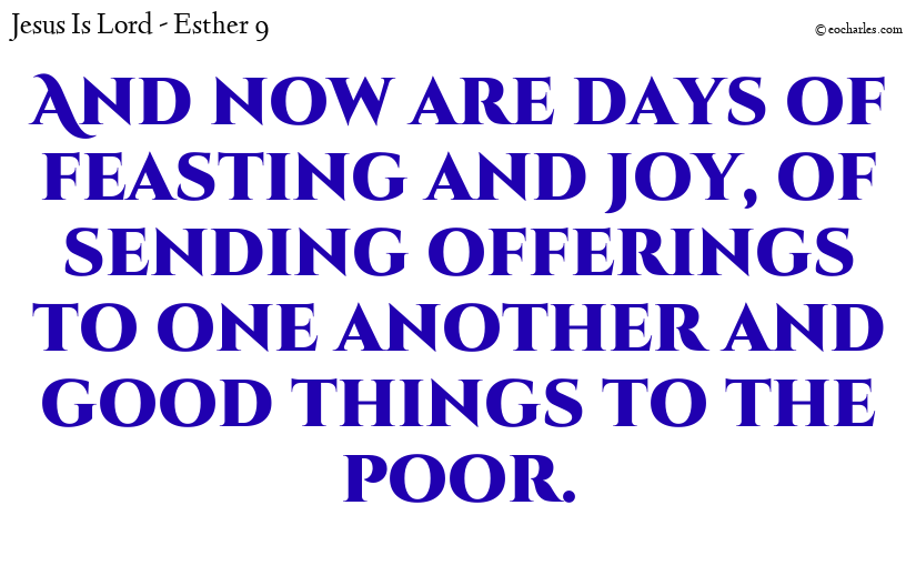And now are days of feasting and joy, of sending offerings to one another and good things to the poor.