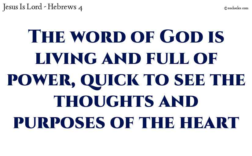 The word of God is living and full of power, quick to see the thoughts and purposes of the heart