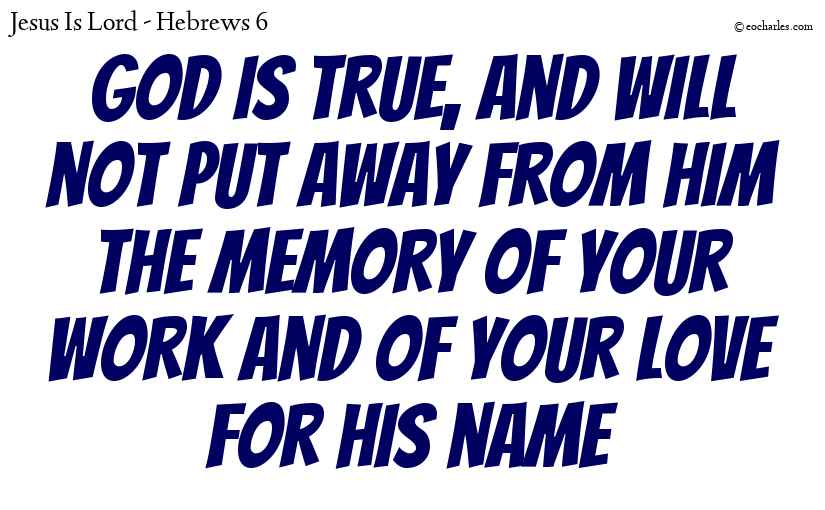 God is true, and will not put away from him the memory of your work and of your love for his name