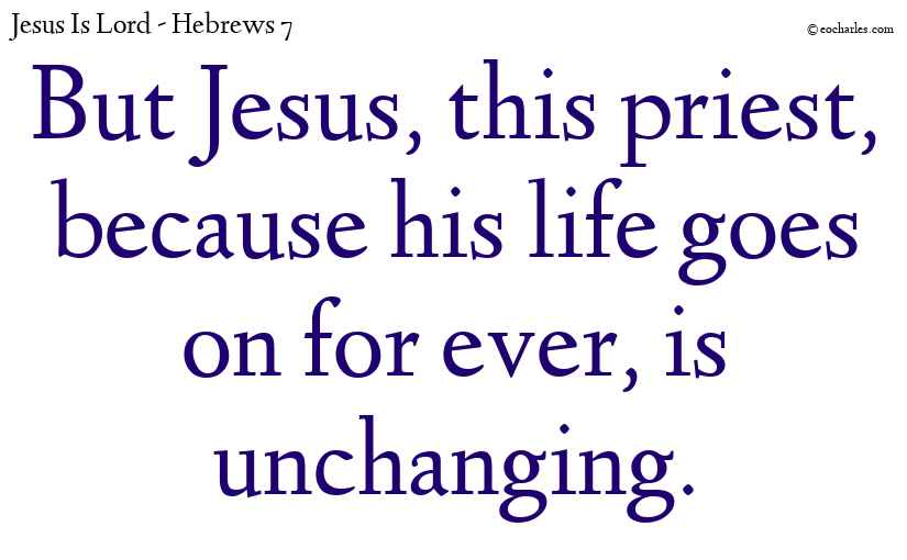 But Jesus, this priest, because his life goes on for ever, is unchanging.