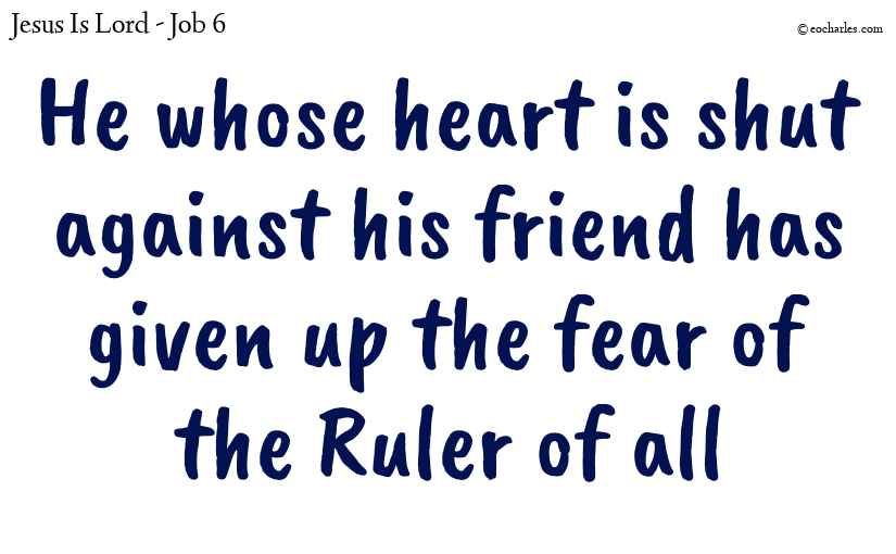 He whose heart is shut against his friend has given up the fear of the Ruler of all