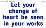 Let your change of heart be seen in your works