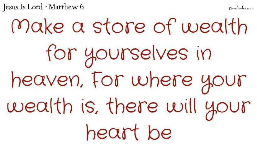 Make a store of wealth for yourselves in heaven, For where your wealth is, there will your heart be