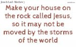 Make your house on the rock called Jesus