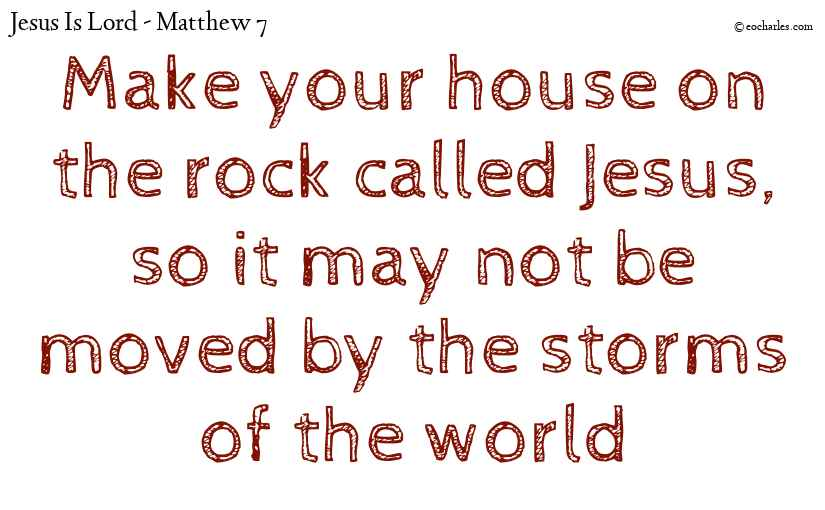Make your house on the rock called Jesus, so it may not be moved by the storms of the world