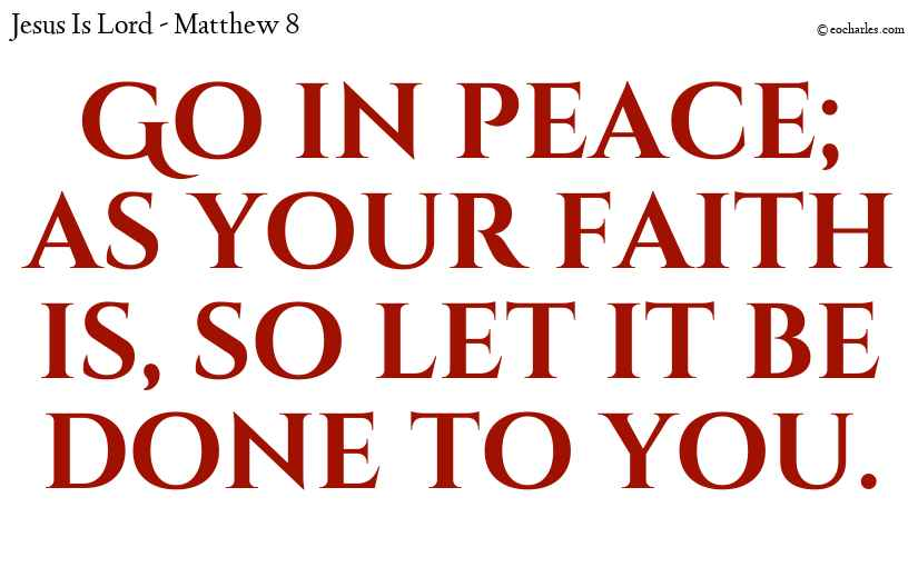 Go in peace; as your faith is, so let it be done to you.