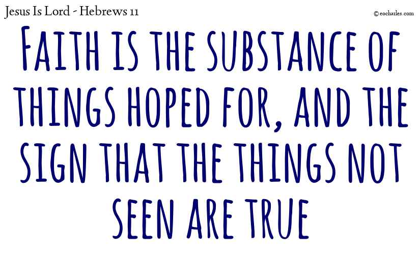 Faith is the substance of things hoped for, and the sign that the things not seen are true