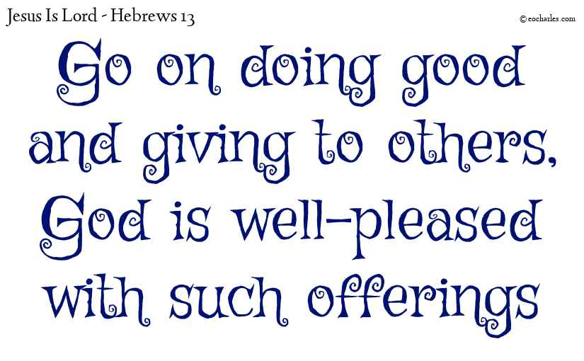 Go on doing good and giving to others, God is well-pleased with such offerings