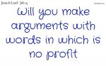 Will you make arguments with words in which is no profit