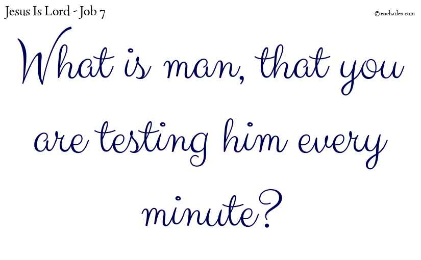 What is man, that you are testing him every minute?