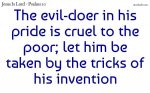 The evil-doer in his pride is cruel to the poor
