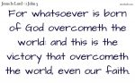 Whatsoever is born of God overcomes the world