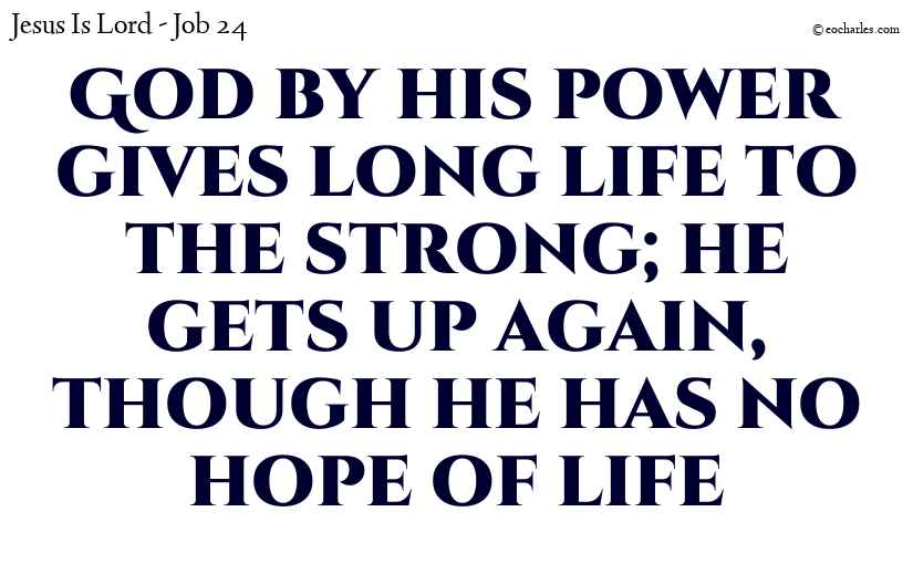 God by his power gives long life to the strong