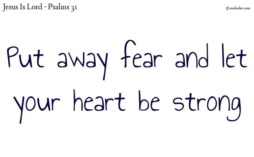 Put away fear and let your heart be strong