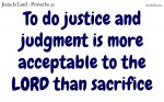 Justice and judgment is more acceptable to the LORD than sacrifice