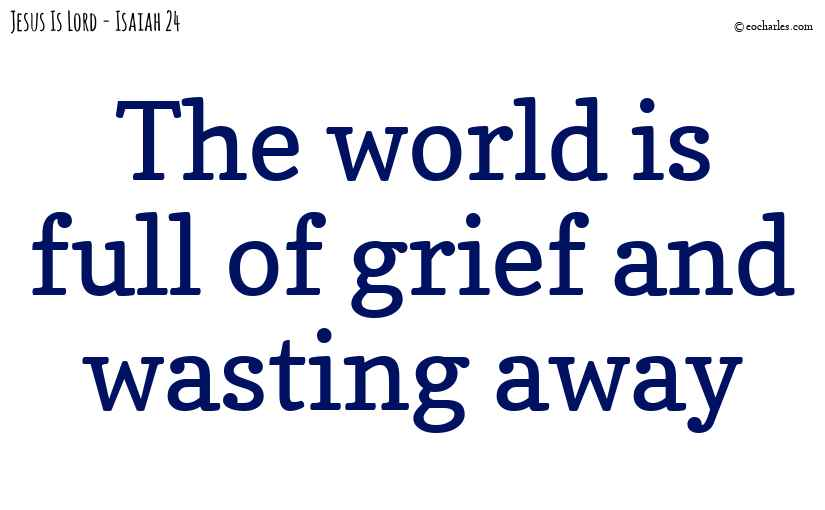 The world is full of grief and wasting away