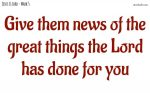 Give them news of the great things the Lord has done