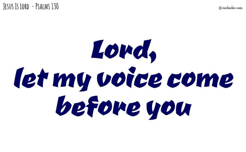 Lord, let my voice come before you