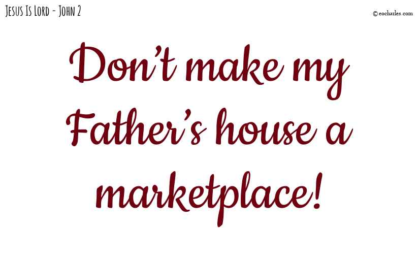 Don't make my Father's house a marketplace!