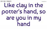 Like clay in the potter's hand