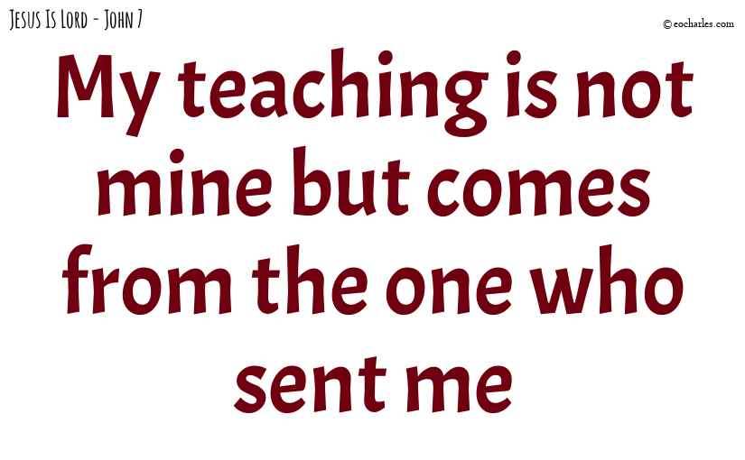 My teaching is not mine but comes from the one who sent me