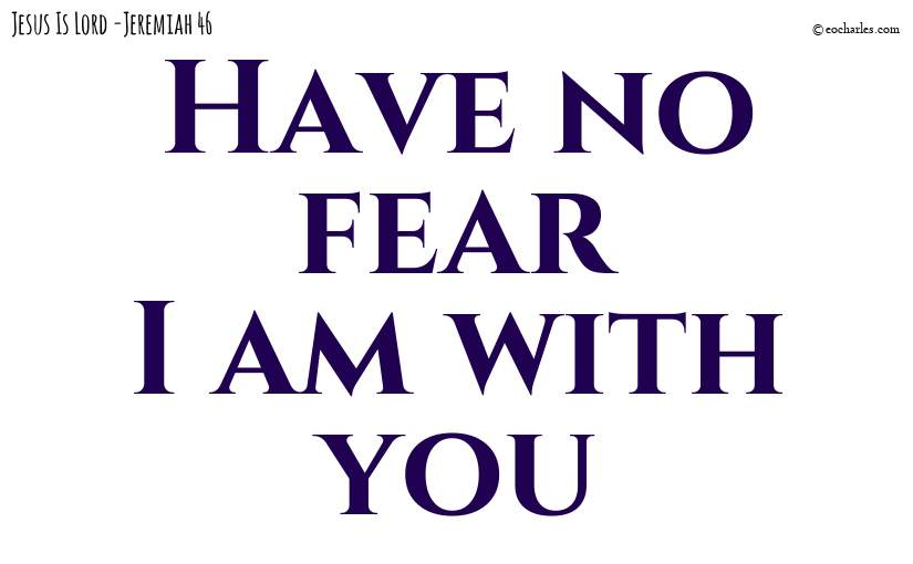 Have no fear; I am with you