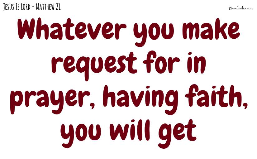 Whatever you make request for in prayer