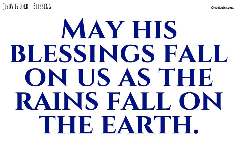 May his blessings fall on us as the rains fall on the earth.